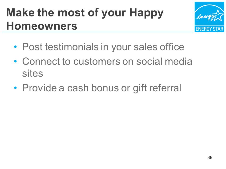 Make the most of your Happy Homeowners Post testimonials in your sales office Connect to customers on social media sites Provide a cash bonus or gift referral 39