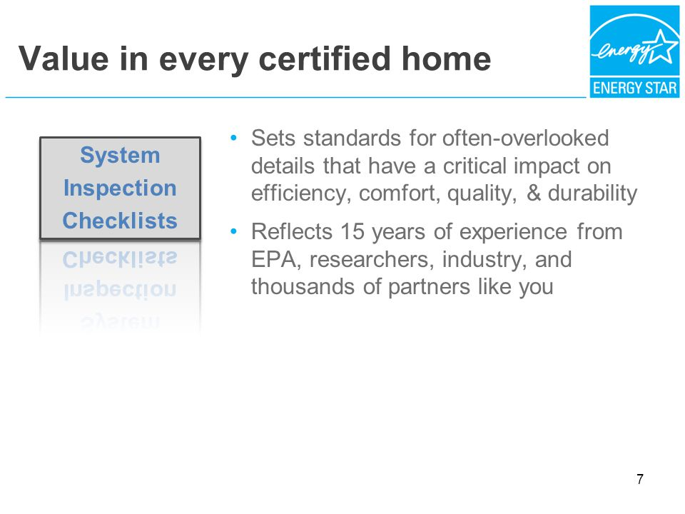 Value in every certified home Sets standards for often-overlooked details that have a critical impact on efficiency, comfort, quality, & durability Reflects 15 years of experience from EPA, researchers, industry, and thousands of partners like you 7