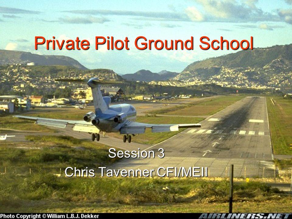 Private Pilot Ground School Session 3 Chris Tavenner CFI/MEII