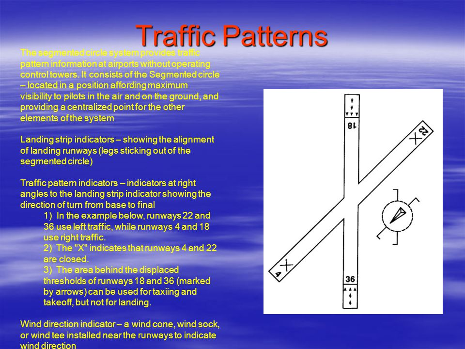 Traffic Patterns The segmented circle system provides traffic pattern information at airports without operating control towers. It consists of the Seg