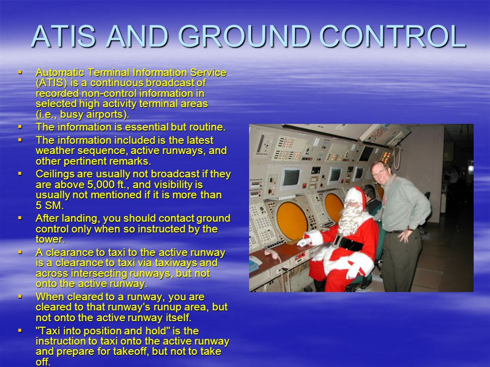 ATIS AND GROUND CONTROL Automatic Terminal Information Service (ATIS) is a continuous broadcast of recorded non-control information in selected high a