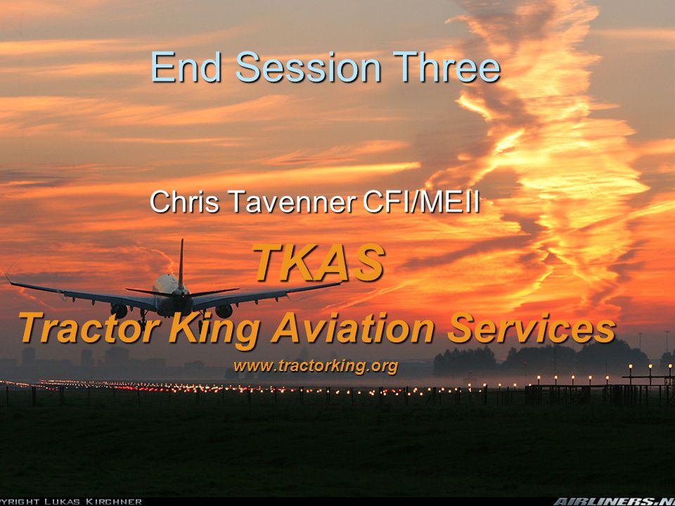 End Session Three Chris Tavenner CFI/MEII TKAS Tractor King Aviation Services www.tractorking.org