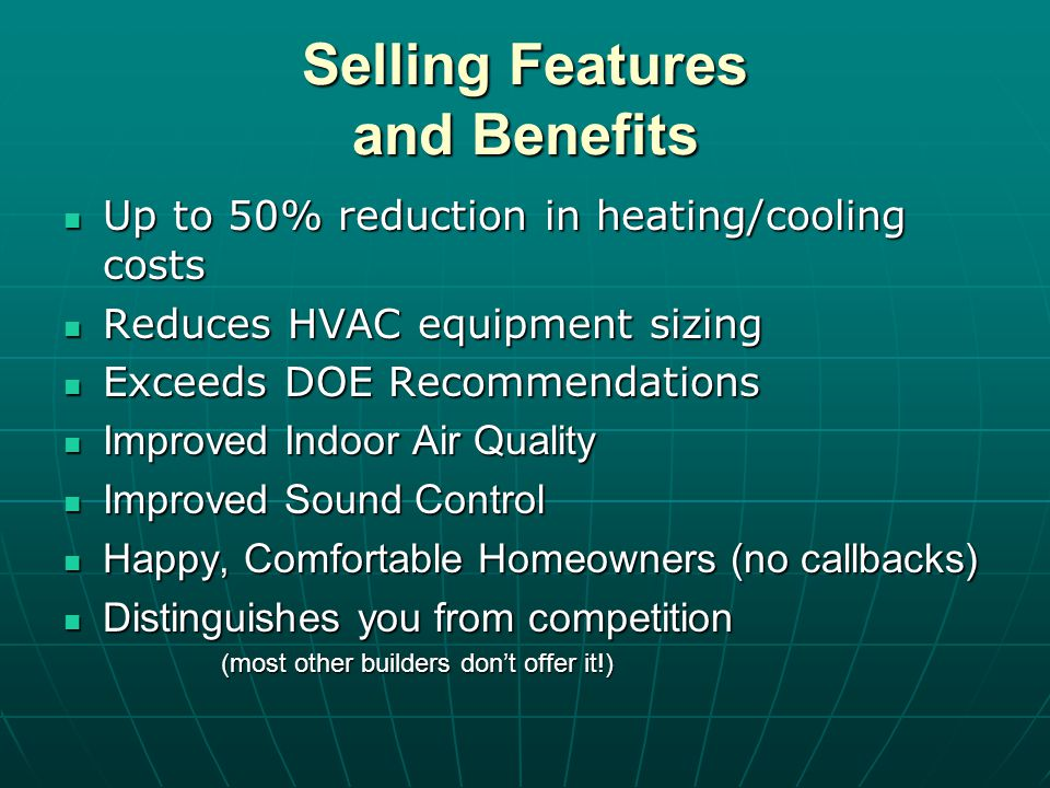 Selling Features and Benefits Up to 50% reduction in heating/cooling costs Up to 50% reduction in heating/cooling costs Reduces HVAC equipment sizing Reduces HVAC equipment sizing Exceeds DOE Recommendations Exceeds DOE Recommendations Improved Indoor Air Quality Improved Indoor Air Quality Improved Sound Control Improved Sound Control Happy, Comfortable Homeowners (no callbacks) Happy, Comfortable Homeowners (no callbacks) Distinguishes you from competition Distinguishes you from competition (most other builders dont offer it!)
