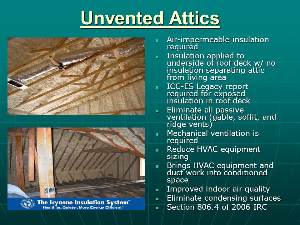 Unvented Attics Air-impermeable insulation required Air-impermeable insulation required Insulation applied to underside of roof deck w/ no insulation