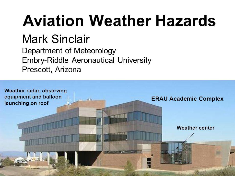 Aviation Weather Hazards Mark Sinclair Department of Meteorology Embry-Riddle Aeronautical University Prescott, Arizona Weather center Weather radar, observing equipment and balloon launching on roof ERAU Academic Complex