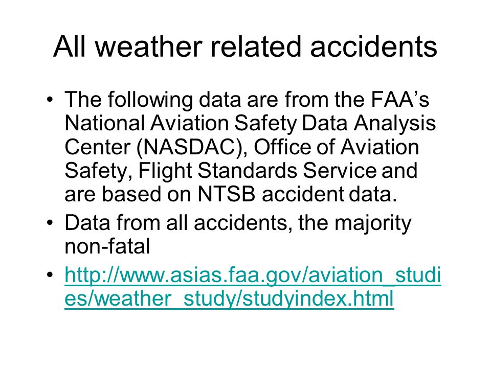 All weather related accidents The following data are from the FAAs National Aviation Safety Data Analysis Center (NASDAC), Office of Aviation Safety, Flight Standards Service and are based on NTSB accident data.