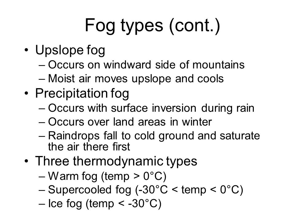 Fog types Radiation fog –Air near ground cools by radiation to saturation –Also called ground fog –Needs clear night, light breeze < 5 kts and high su
