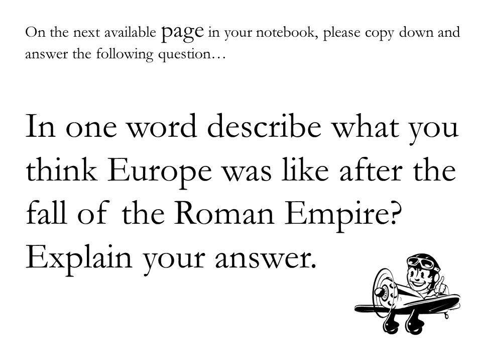 On the next available page in your notebook, please copy down and answer the following question… In one word describe what you think Europe was like after the fall of the Roman Empire.