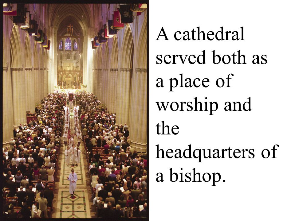 A cathedral served both as a place of worship and the headquarters of a bishop.