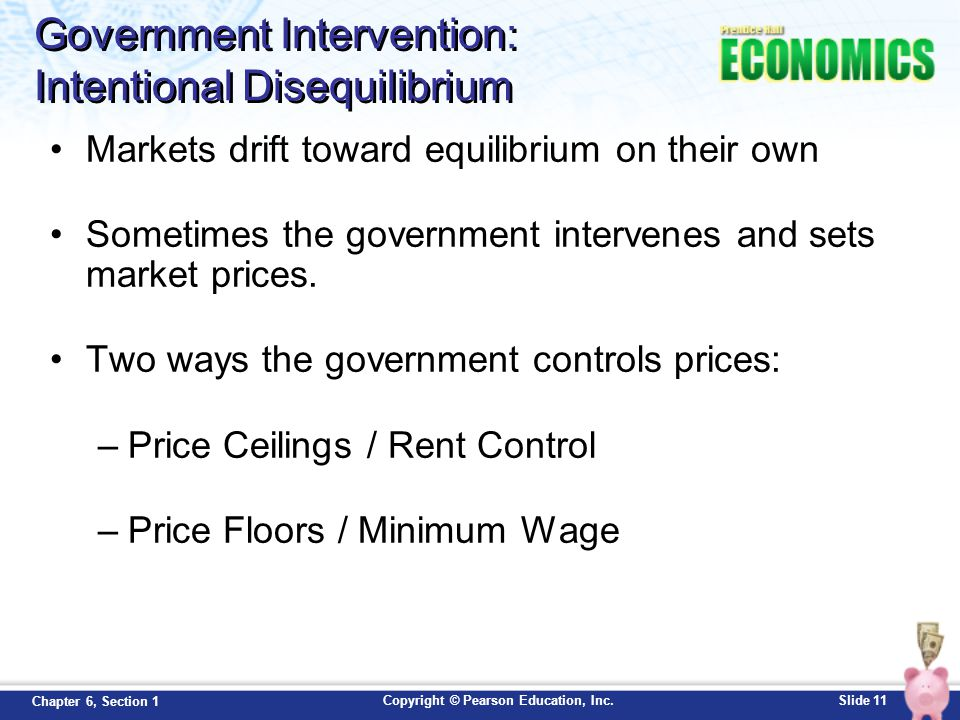 Copyright © Pearson Education, Inc.Slide 11 Chapter 6, Section 1 Government Intervention: Intentional Disequilibrium Markets drift toward equilibrium