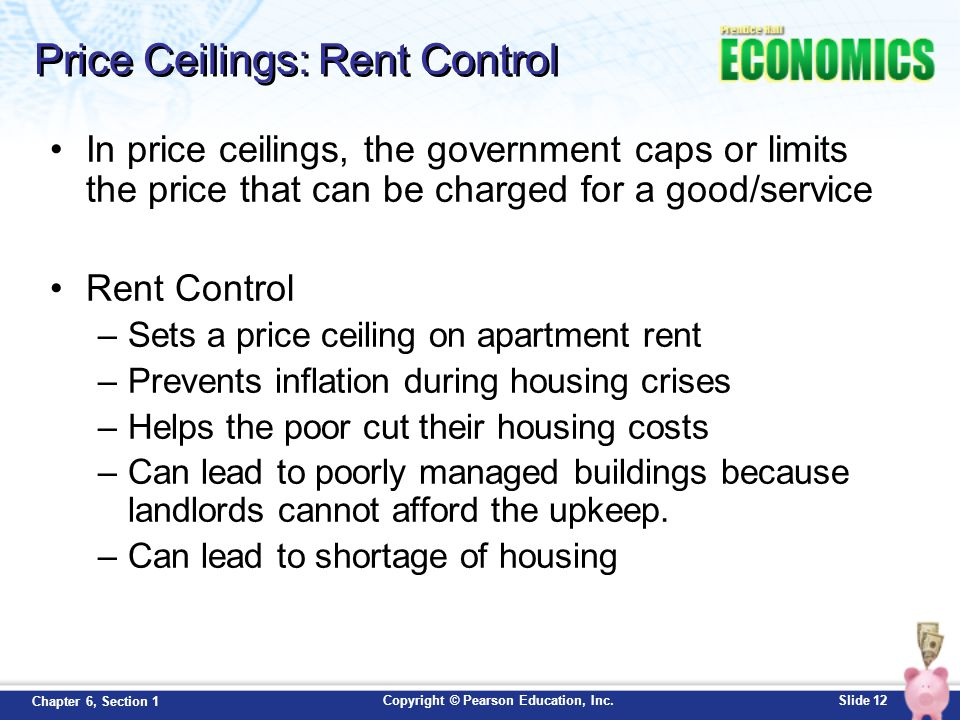 Copyright © Pearson Education, Inc.Slide 12 Chapter 6, Section 1 Price Ceilings: Rent Control In price ceilings, the government caps or limits the pri