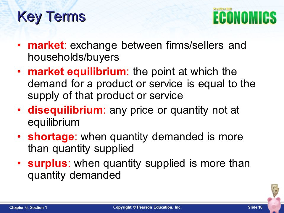 Copyright © Pearson Education, Inc.Slide 16 Chapter 6, Section 1 Key Terms market: exchange between firms/sellers and households/buyers market equilib