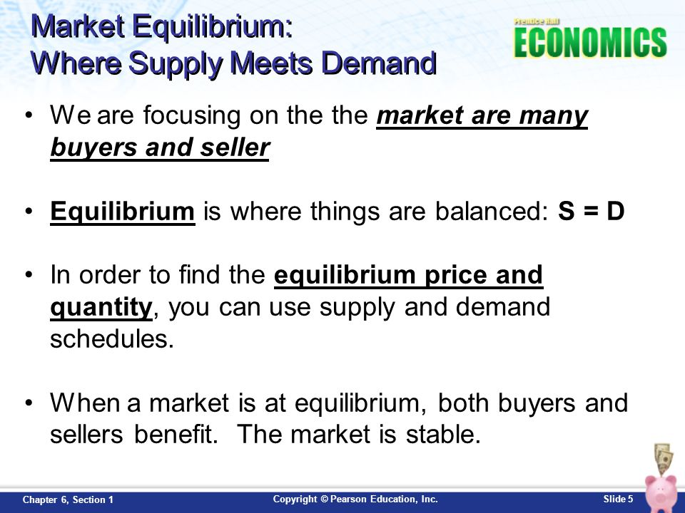 Copyright © Pearson Education, Inc.Slide 5 Chapter 6, Section 1 Market Equilibrium: Where Supply Meets Demand We are focusing on the the market are ma