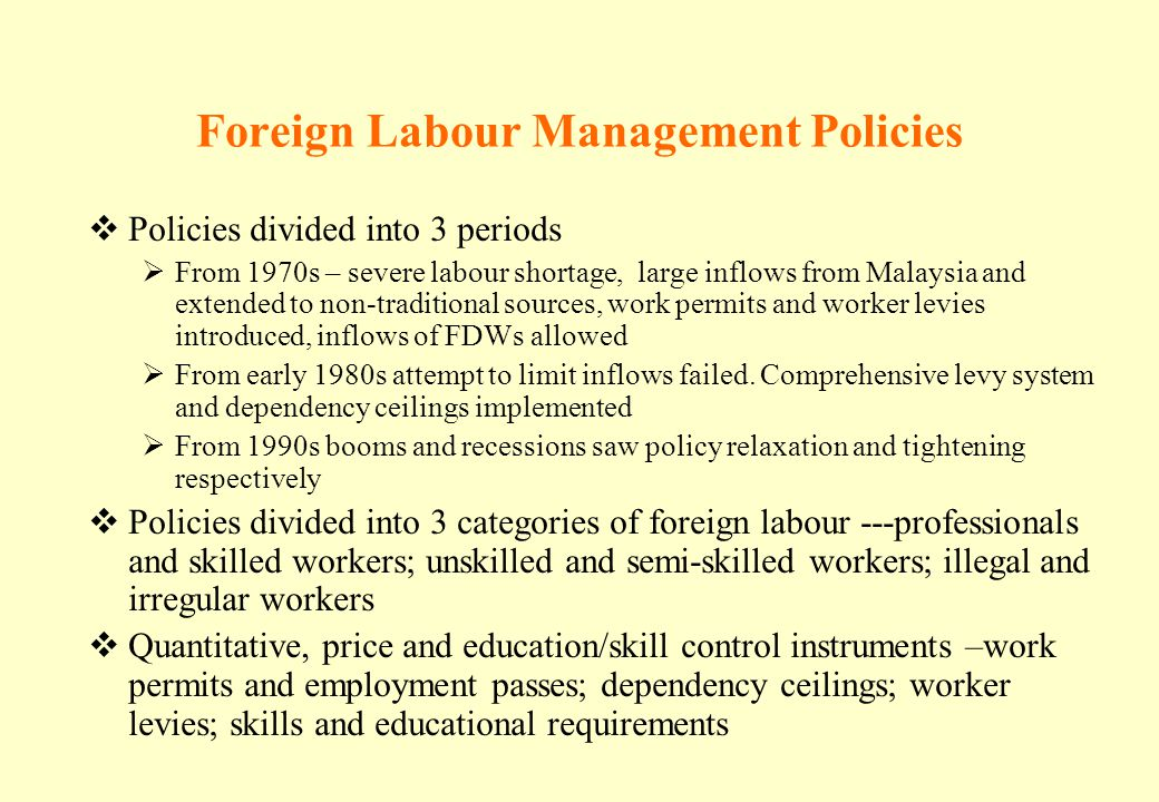 Foreign Labour Management Policies Policies divided into 3 periods From 1970s – severe labour shortage, large inflows from Malaysia and extended to no