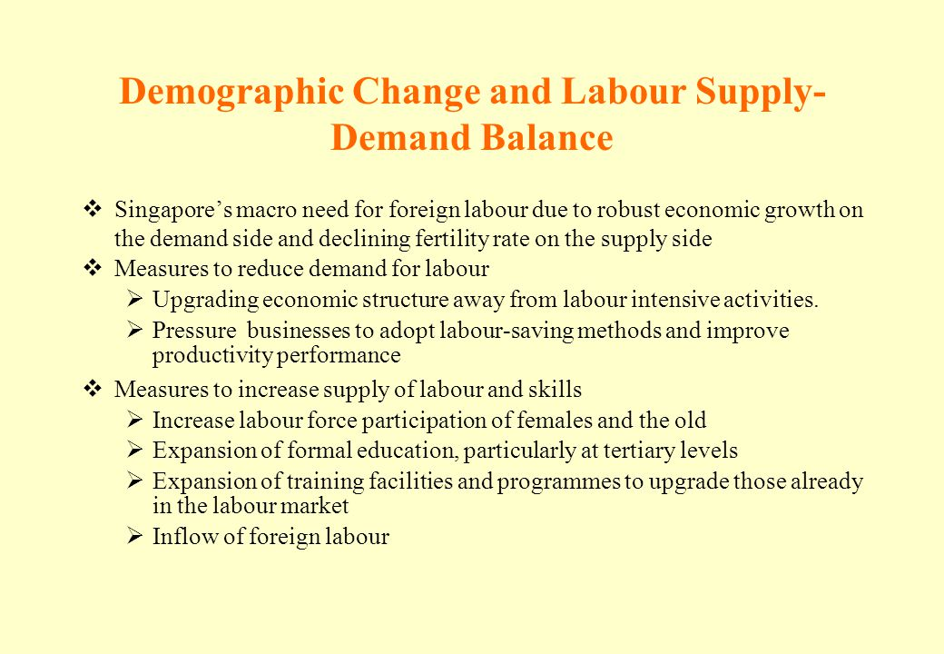 Demographic Change and Labour Supply- Demand Balance Singapores macro need for foreign labour due to robust economic growth on the demand side and dec