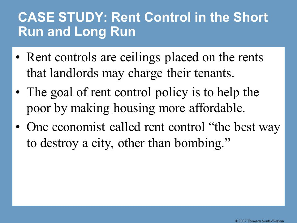 © 2007 Thomson South-Western CASE STUDY: Rent Control in the Short Run and Long Run Rent controls are ceilings placed on the rents that landlords may charge their tenants.