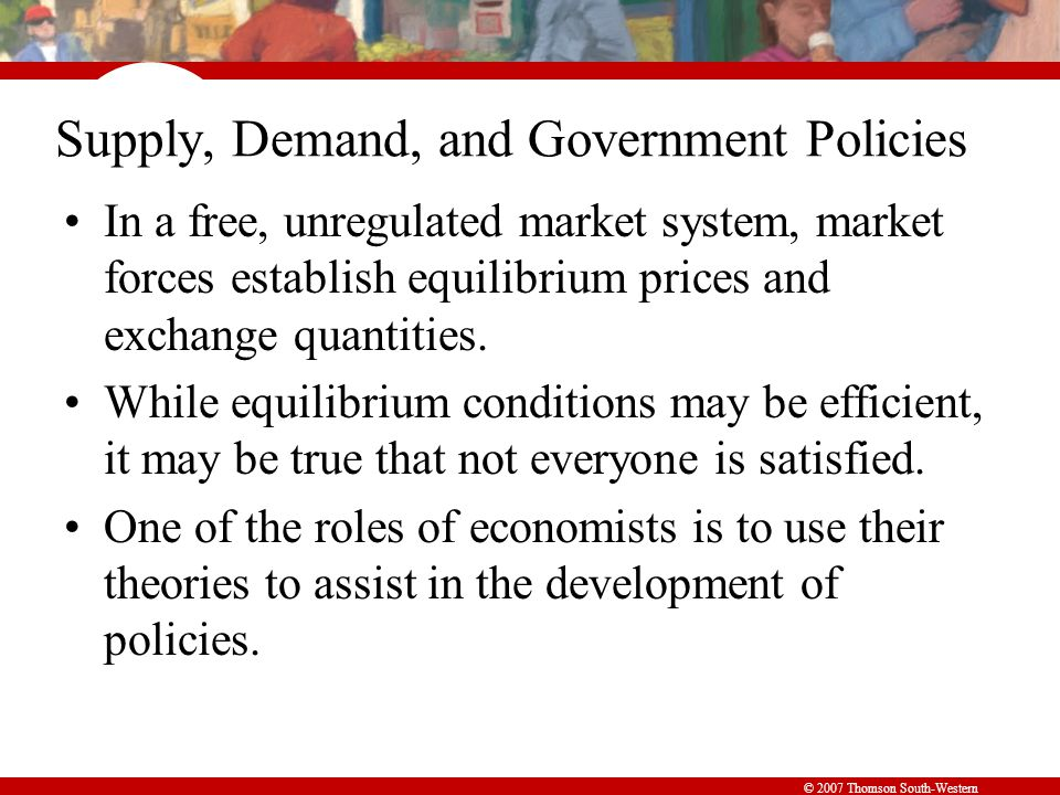 Supply, Demand, and Government Policies In a free, unregulated market system, market forces establish equilibrium prices and exchange quantities.