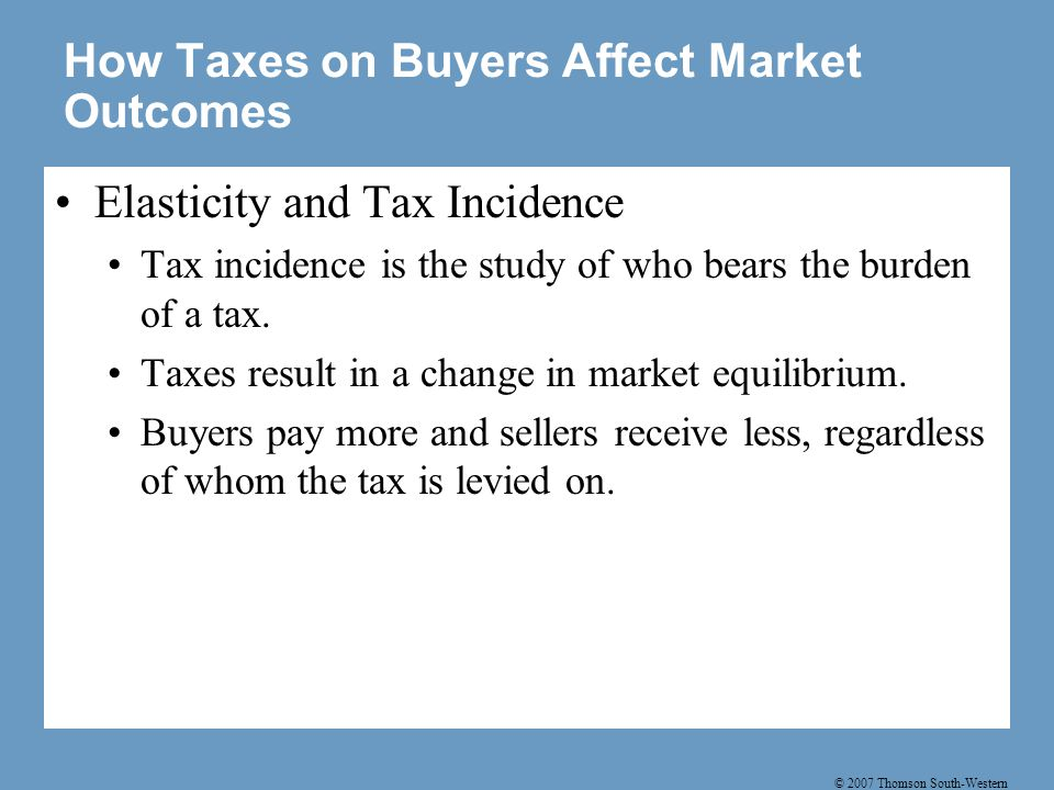 © 2007 Thomson South-Western How Taxes on Buyers Affect Market Outcomes Elasticity and Tax Incidence Tax incidence is the study of who bears the burden of a tax.