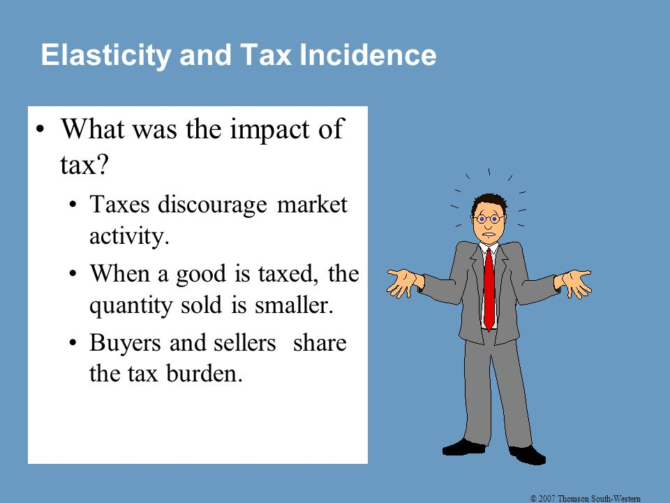 © 2007 Thomson South-Western Elasticity and Tax Incidence What was the impact of tax.