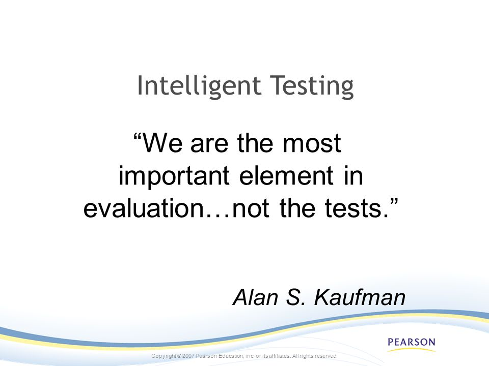Copyright © 2007 Pearson Education, inc. or its affiliates. All rights reserved. We are the most important element in evaluation…not the tests. Intell