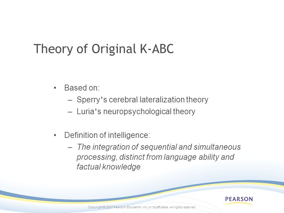 Copyright © 2007 Pearson Education, inc. or its affiliates. All rights reserved. Theory of Original K-ABC Based on: –Sperry s cerebral lateralization
