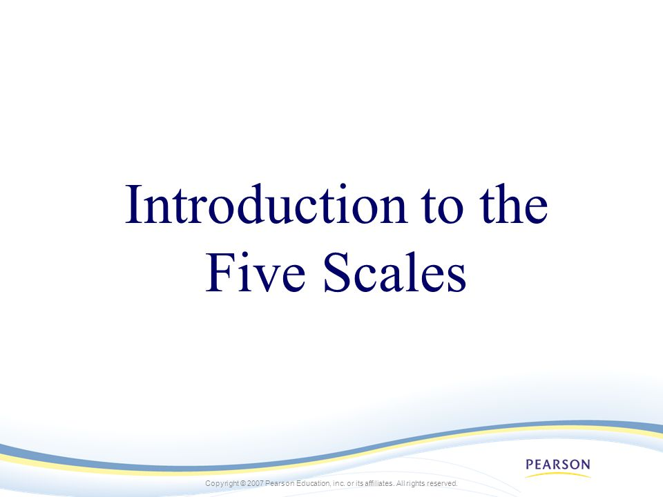 Copyright © 2007 Pearson Education, inc. or its affiliates. All rights reserved. Introduction to the Five Scales