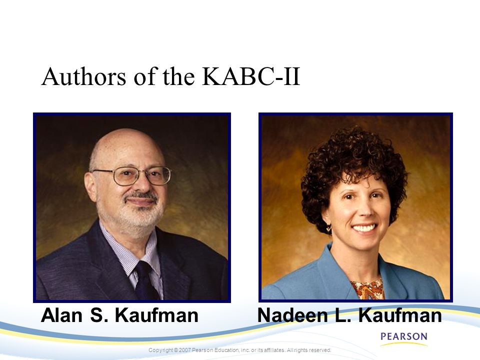 Copyright © 2007 Pearson Education, inc. or its affiliates. All rights reserved. Authors of the KABC-II Alan S. KaufmanNadeen L. Kaufman