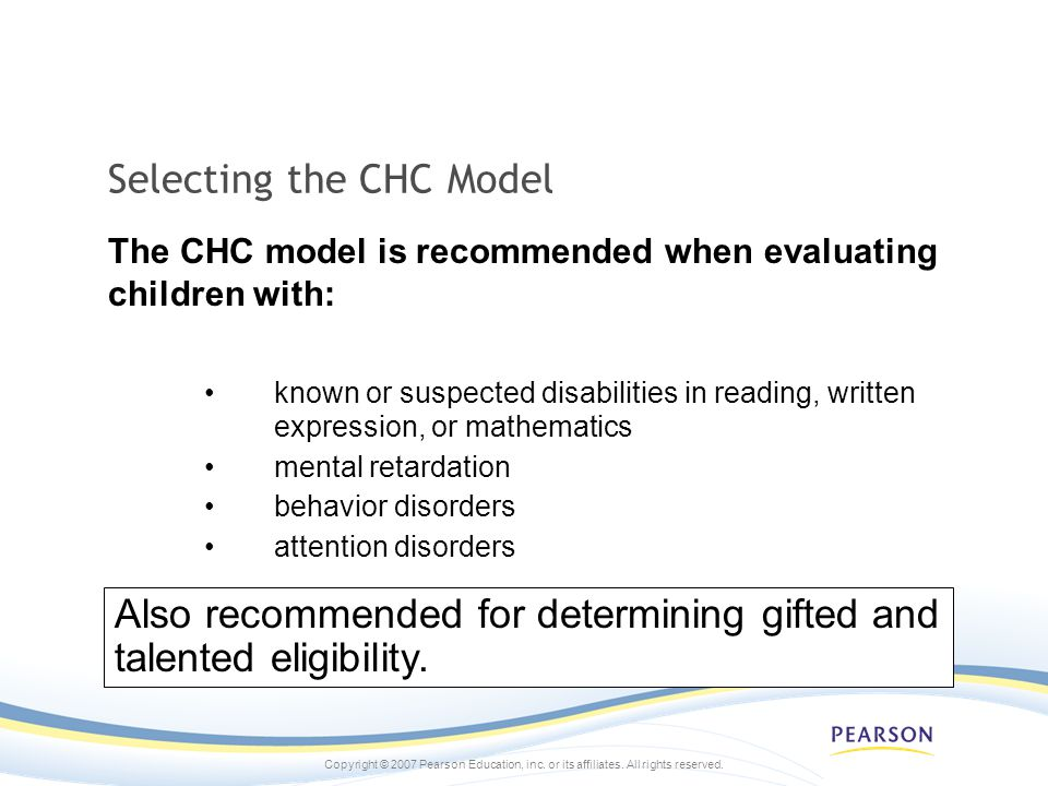Copyright © 2007 Pearson Education, inc. or its affiliates. All rights reserved. Selecting the CHC Model known or suspected disabilities in reading, w
