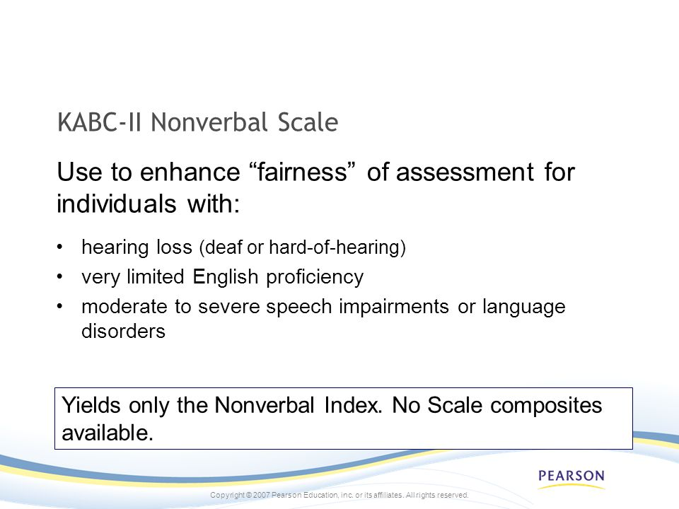 Copyright © 2007 Pearson Education, inc. or its affiliates. All rights reserved. KABC-II Nonverbal Scale hearing loss (deaf or hard-of-hearing) very l