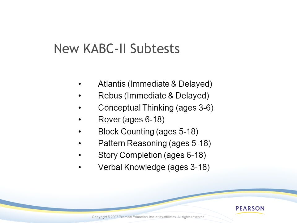 Copyright © 2007 Pearson Education, inc. or its affiliates. All rights reserved. New KABC-II Subtests Atlantis (Immediate & Delayed) Rebus (Immediate