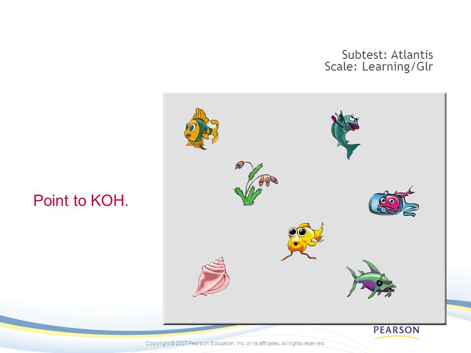 Copyright © 2007 Pearson Education, inc. or its affiliates. All rights reserved. Subtest: Atlantis Scale: Learning/Glr Point to KOH.