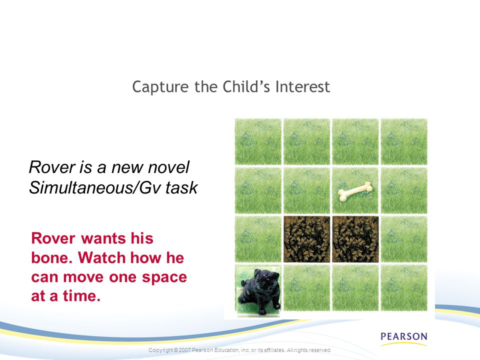 Copyright © 2007 Pearson Education, inc. or its affiliates. All rights reserved. Capture the Childs Interest Rover wants his bone. Watch how he can mo