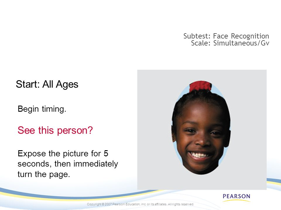 Copyright © 2007 Pearson Education, inc. or its affiliates. All rights reserved. Subtest: Face Recognition Scale: Simultaneous/Gv Begin timing. See th