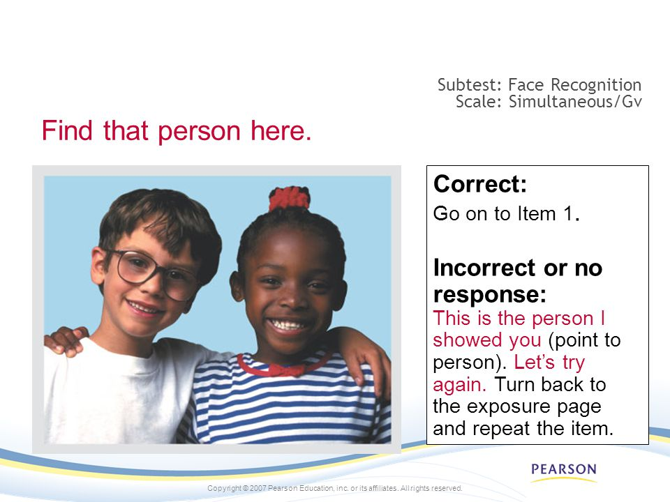 Copyright © 2007 Pearson Education, inc. or its affiliates. All rights reserved. Correct: Go on to Item 1. Incorrect or no response: This is the perso