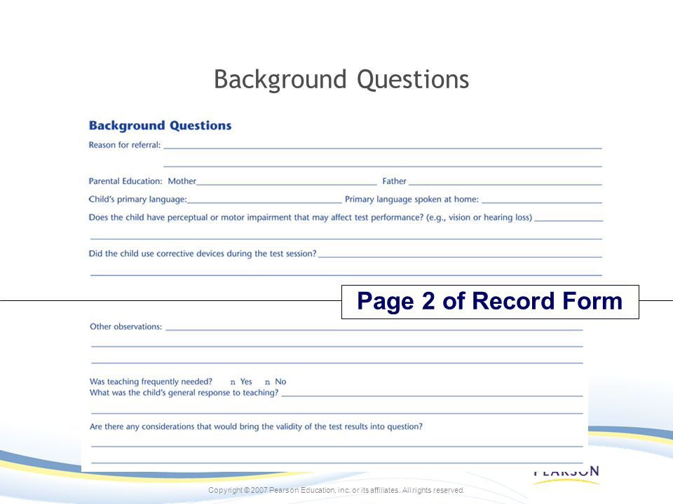 Copyright © 2007 Pearson Education, inc. or its affiliates. All rights reserved. Background Questions Page 2 of Record Form