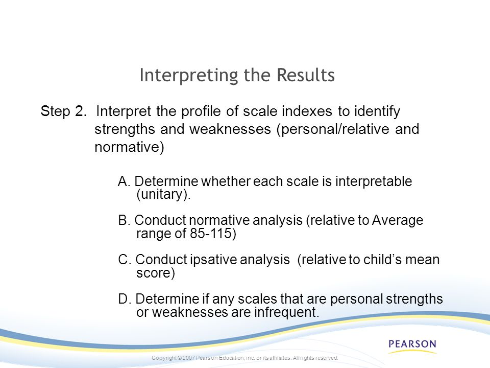 Copyright © 2007 Pearson Education, inc. or its affiliates. All rights reserved. Interpreting the Results Step 2. Interpret the profile of scale index