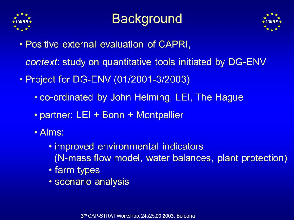 CAPRI 3 rd CAP-STRAT Workshop, 24./25.03.2003, Bologna Background Positive external evaluation of CAPRI, context: study on quantitative tools initiated by DG-ENV Project for DG-ENV (01/2001-3/2003) co-ordinated by John Helming, LEI, The Hague partner: LEI + Bonn + Montpellier Aims: improved environmental indicators (N-mass flow model, water balances, plant protection) farm types scenario analysis