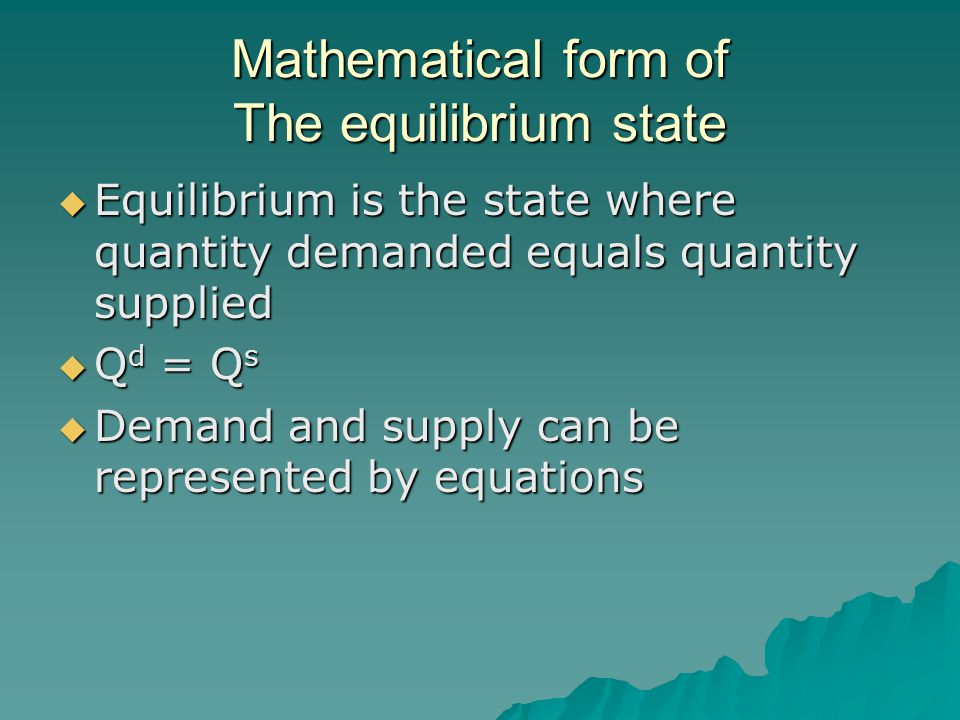 Mathematical form of The equilibrium state Equilibrium is the state where quantity demanded equals quantity supplied Equilibrium is the state where quantity demanded equals quantity supplied Q d = Q s Q d = Q s Demand and supply can be represented by equations Demand and supply can be represented by equations