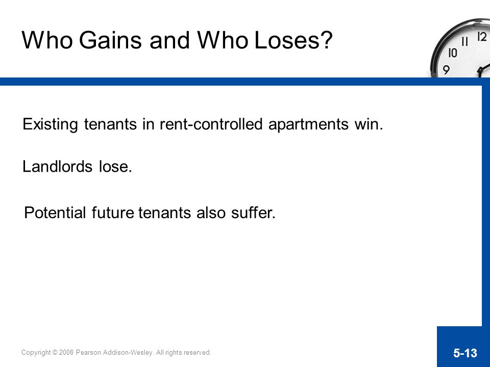Copyright © 2008 Pearson Addison-Wesley. All rights reserved. 5-13 Who Gains and Who Loses? Existing tenants in rent-controlled apartments win. Landlo
