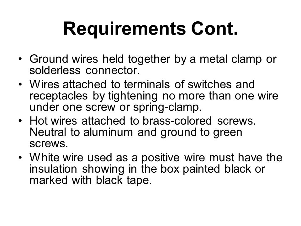 Requirements Cont. Ground wires held together by a metal clamp or solderless connector.