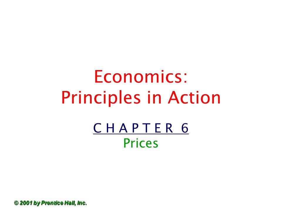 © 2001 by Prentice Hall, Inc. Economics: Principles in Action C H A P T E R 6 Prices