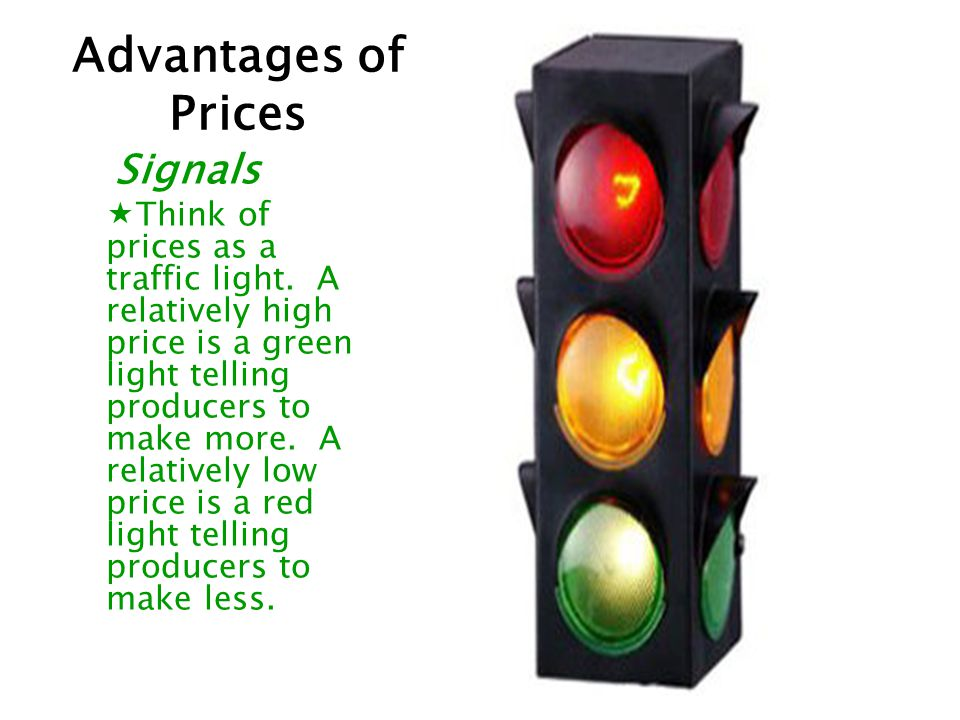 Signals Think of prices as a traffic light. A relatively high price is a green light telling producers to make more. A relatively low price is a red l