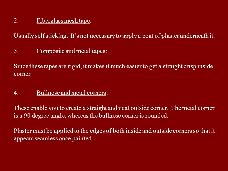 2.Fiberglass mesh tape: Usually self sticking. Its not necessary to apply a coat of plaster underneath it. 3.Composite and metal tapes: Since these ta