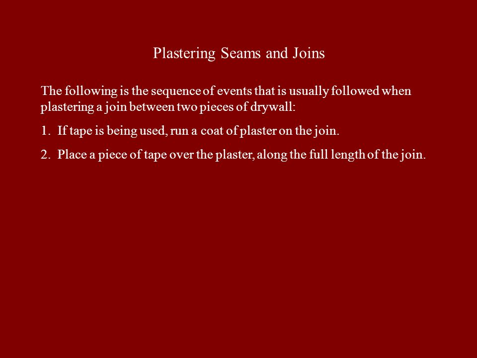 Plastering Seams and Joins The following is the sequence of events that is usually followed when plastering a join between two pieces of drywall: 1. I