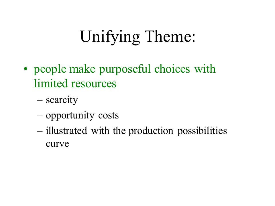 Unifying Theme: people make purposeful choices with limited resources –scarcity –opportunity costs –illustrated with the production possibilities curve