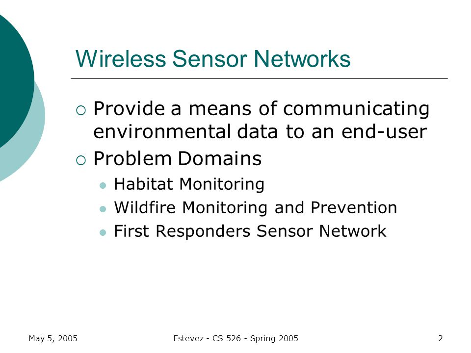 May 5, 2005Estevez - CS Spring Wireless Sensor Networks Provide a means of communicating environmental data to an end-user Problem Domains Habitat Monitoring Wildfire Monitoring and Prevention First Responders Sensor Network