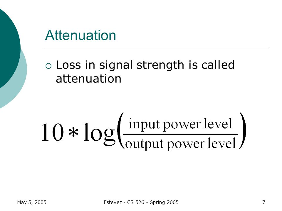 May 5, 2005Estevez - CS 526 - Spring 20058 Attenuation Example A signal travels from A to B Passes through medium M A -> M -> B Input signal strength is 500 milliwatts Output signal strength reduces to 250 milliwatts after passing through.