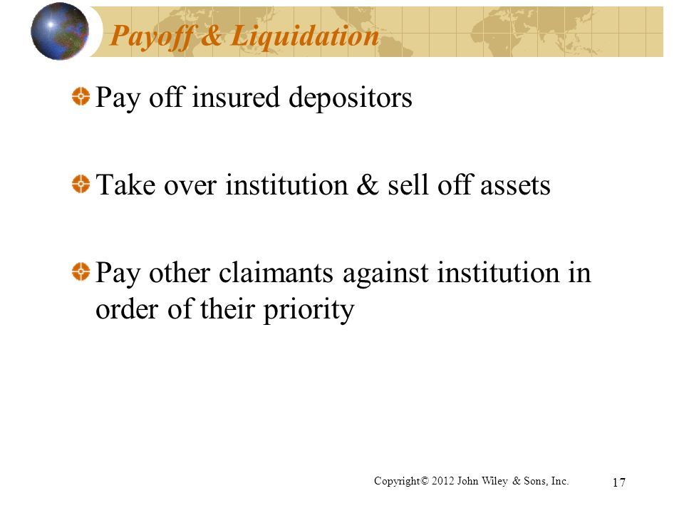 17 Payoff & Liquidation Pay off insured depositors Take over institution & sell off assets Pay other claimants against institution in order of their p