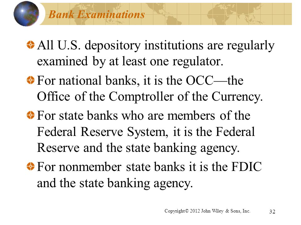 32 Bank Examinations All U.S. depository institutions are regularly examined by at least one regulator. For national banks, it is the OCCthe Office of