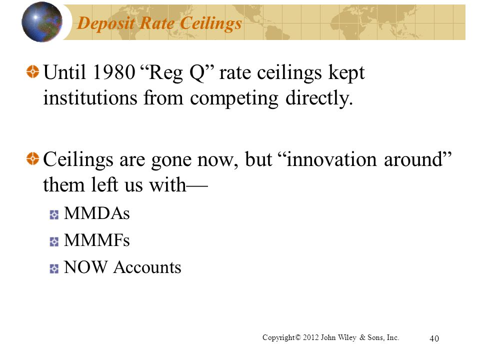 40 Deposit Rate Ceilings Until 1980 Reg Q rate ceilings kept institutions from competing directly. Ceilings are gone now, but innovation around them l